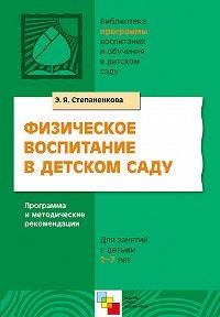 Э. Я. Степаненкова - Физическое воспитание в детском саду. Программа и методические рекомендации. Для занятий с детьми 2-7 лет
