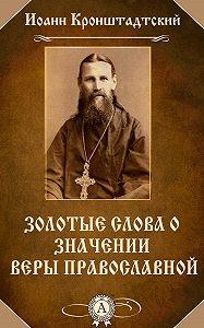 Иоанн Кронштадтский -Золотые слова о значении веры православной