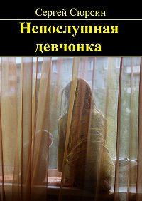 Сергей Сюрсин -Непослушная девчонка. Фантастические рассказы и сказки для детей