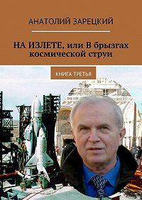 Анатолий Зарецкий -НАИЗЛЕТЕ, или Вбрызгах космической струи. Книга третья