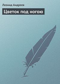 Леонид Андреев -Цветок под ногою