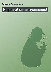 Галина Полынская - Не рисуй меня, художник!
