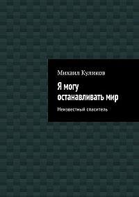 Михаил Куликов -Я могу останавливатьмир. Неизвестный спаситель