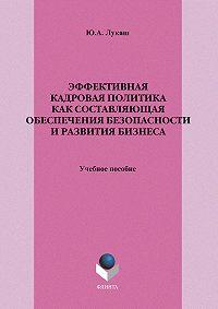Юрий Александрович Лукаш - Эффективная кадровая политика как составляющая обеспечения безопасности и развития бизнеса