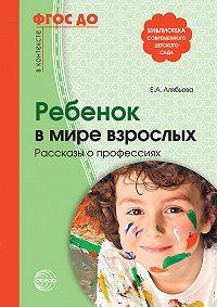 Елена Алябьева -Ребенок в мире взрослых. Рассказы о профессиях