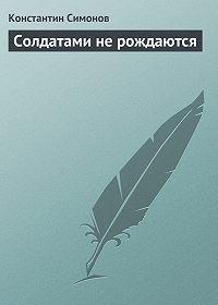 Константин Симонов -Солдатами не рождаются