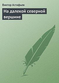 Виктор Астафьев -На далекой северной вершине