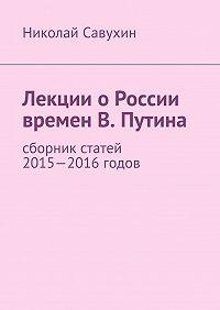 Николай Савухин - Лекции оРоссии времен В. Путина
