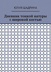 Юлия Шадрина -Дневник тонкой натуры сширокой костью