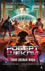 Роберт Шекли - Такие разные миры (сборник)