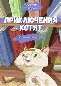 Светлана Макарова -Приключения котят. Сказка для детей