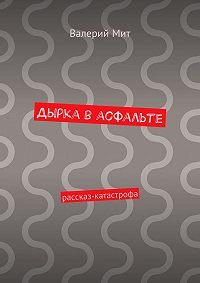 Валерий Мит -Дырка васфальте. рассказ-катастрофа