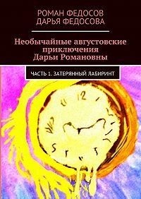 Роман Федосов -Необычайные августовские приключения Дарьи Романовны. Часть 1. Затерянный лабиринт