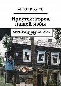 Антон Кротов -Иркутск: город нашейизбы. Старт проекта «Дом для всех», 2006год