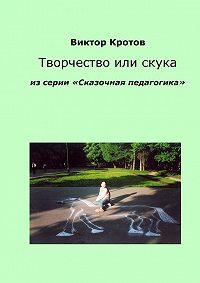Виктор Кротов -Творчество или скука. Из серии «Сказочная педагогика»