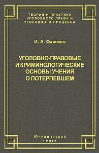 Ибрагим Фаргиев -Уголовно-правовые и криминологические основы учения о потерпевшем
