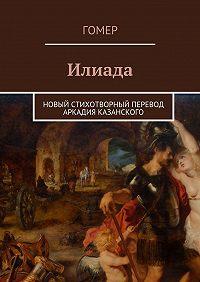 Гомер -Илиада. Новый стихотворный перевод Аркадия Казанского