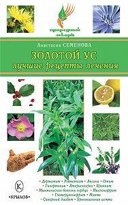 Анастасия Семенова -Золотой ус. Лучшие рецепты лечения