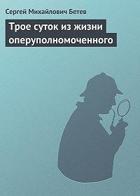 Сергей Бетев -Трое суток из жизни оперуполномоченного