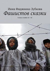 Инна Фидянина-Зубкова - Фашистов сказки. Стихи о войне 41—45