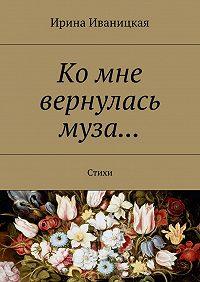 Ирина Иваницкая -Ко мне вернулась муза… Стихи
