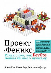 Джордж Спаффорд -Проект «Феникс». Роман о том, как DevOps меняет бизнес к лучшему