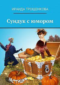 Ираида Трощенкова -Сундук с юмором