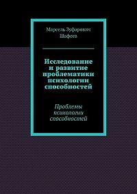 Марсель Шафеев -Исследование и развитие проблематики психологии способностей. Проблемы психологии способностей