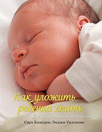 Энджи Уиллкокс -Как уложить ребенка спать. Разумное решение проблемы детского сна
