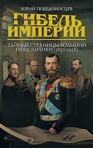 Юрий Победоносцев -Гибель империи. Тайные страницы большой геополитики (1830–1918)