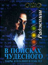 Бхагаван Раджниш (Ошо) -В поисках Чудесного. Чакры, Кундалини и семь тел