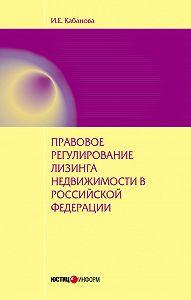 И. Е. Кабанова - Правовое регулирование лизинга недвижимости в Российской Федерации: монография