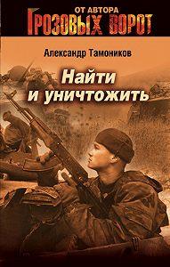 Александр Тамоников - Найти и уничтожить