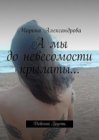 Марина Александрова -А мы до невесомости крылаты… Девочка Грусть