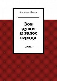 Александр Долгов -Зов души иголос сердца. Стихи