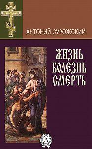 Антоний Сурожский -Жизнь. Болезнь. Смерть