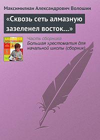 Максимилиан Александрович Волошин -«Сквозь сеть алмазную зазеленел восток…»