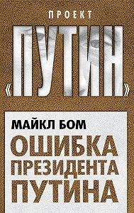 Майкл Бом -Ошибка президента Путина