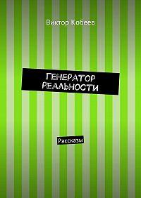 Виктор Кобеев -Генератор реальности. Рассказы