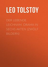 Leo Tolstoy -Der lebende Leichnam. Drama in sechs Akten (zwölf Bildern)