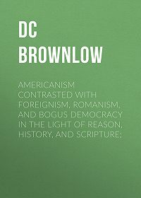 William Brownlow -Americanism Contrasted with Foreignism, Romanism, and Bogus Democracy in the Light of Reason, History, and Scripture;