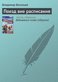 Владимир Васильев -Поезд вне расписания