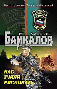Альберт Байкалов -Нас учили рисковать
