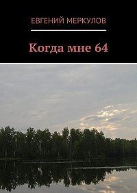 Евгений Меркулов -Когда мне 64