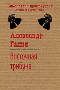 Александр Галин - Восточная трибуна