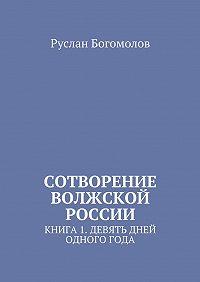 Руслан Леонидович Богомолов -Сотворение Волжской России. Книга 1.Девять дней одного года
