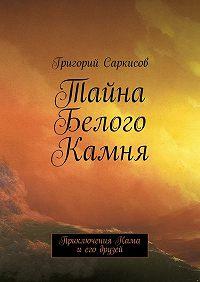 Григорий Саркисов -Тайна Белого Камня. Приключения Кама иего друзей