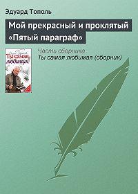 Эдуард Тополь -Мой прекрасный и проклятый «Пятый параграф»
