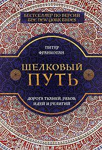 Питер Франкопан -Шелковый путь. Дорога тканей, рабов, идей и религий
