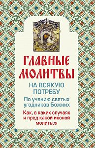 Ольга Глаголева - Главные молитвы на всякую потребу. По учению святых угодников Божиих. Как и в каких случаях молиться